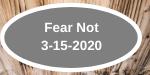 Fear Not 3-15-2020